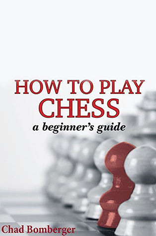 How To Play Chess:  A Beginner's Guide to Learning the Chess Game, Pieces, Board, Rules, & Strategies  by Chad Bomberger