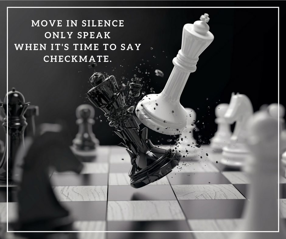 Move in Silence only speak when it's time to say checkmate